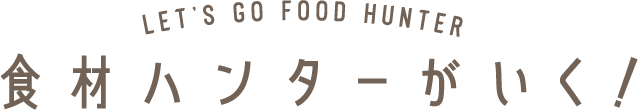 LET'S GO FOOD HANTER 食材ハンターがいく!